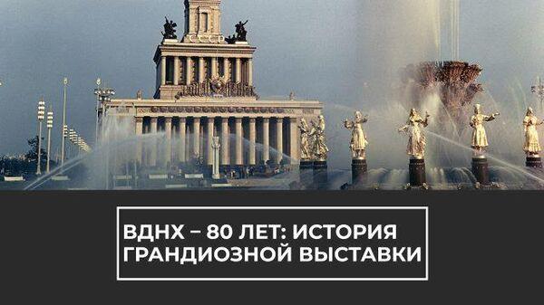 ВДНХ – 80 лет: история грандиозной выставки