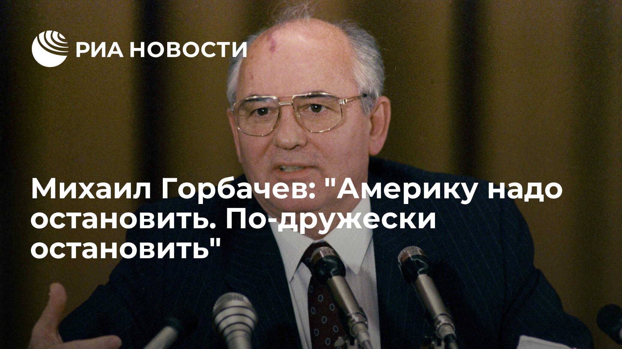 """Михаил Горбачев: """"Америку надо остановить. По-дружески остановить"""""""