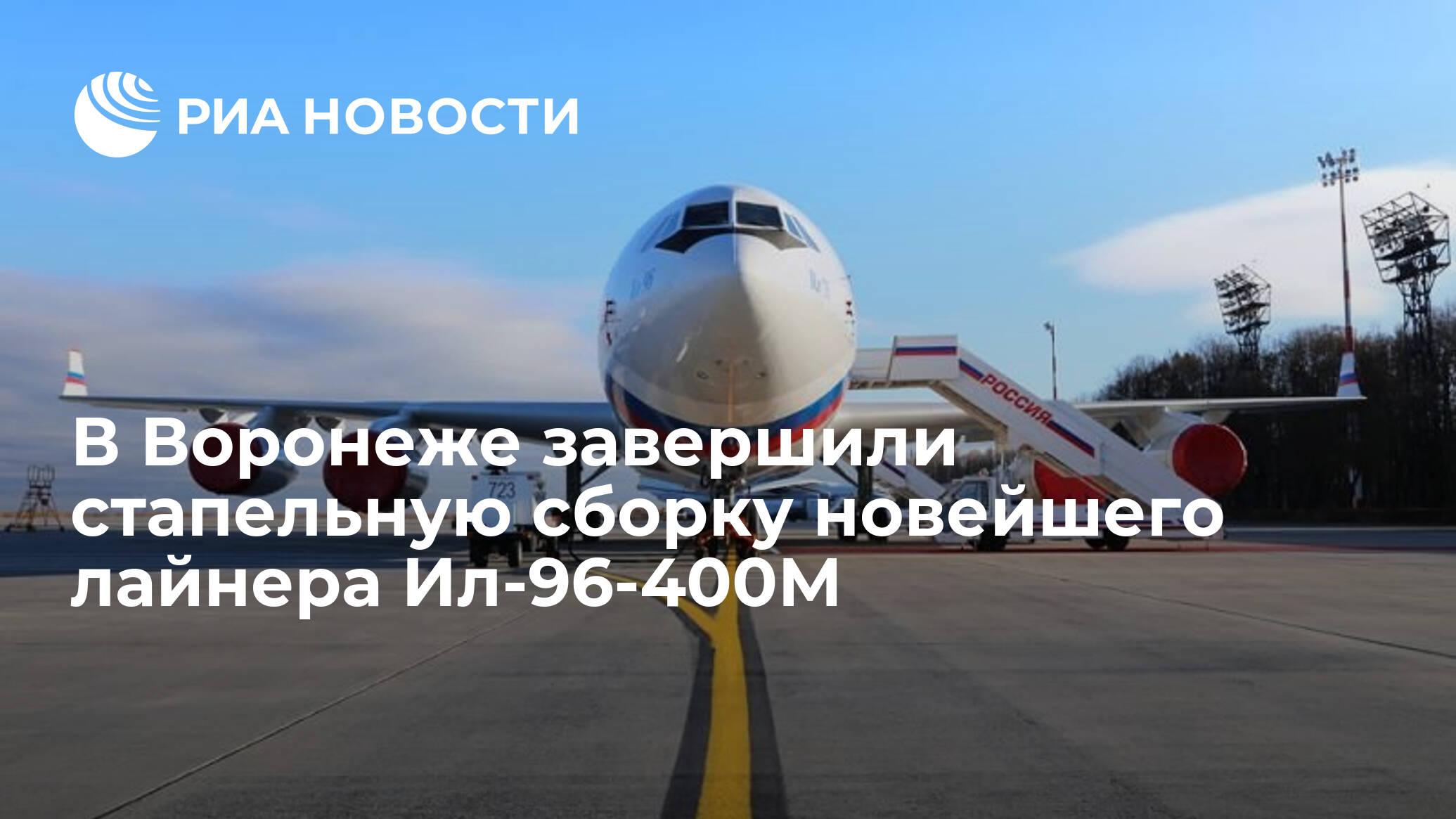 В Воронеже завершили стапельную сборку новейшего лайнера Ил-96-400М