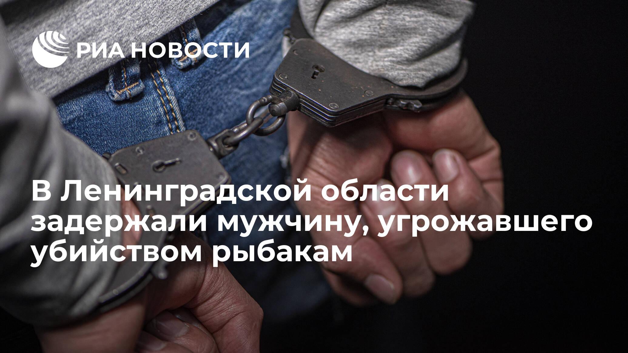 В Ленинградской области задержали мужчину, угрожавшего убийством рыбакам